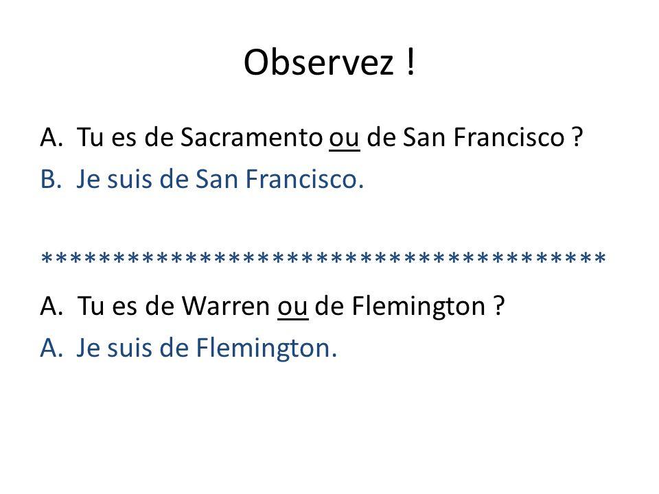 Observez ! A.Tu es de Sacramento ou de San Francisco ? B.Je suis de San Francisco. *************************************** A. Tu es de Warren ou de Fl