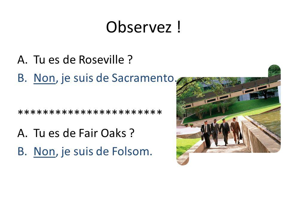 Observez ! A.Tu es de Roseville ? B.Non, je suis de Sacramento. *********************** A.Tu es de Fair Oaks ? B.Non, je suis de Folsom.
