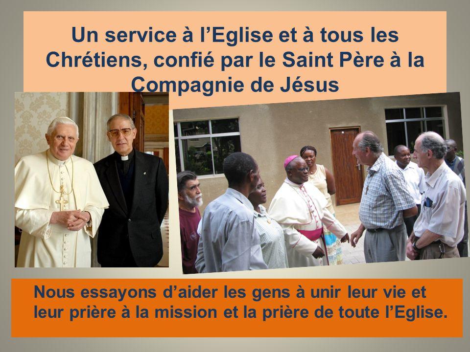 Un service à lEglise et à tous les Chrétiens, confié par le Saint Père à la Compagnie de Jésus Nous essayons daider les gens à unir leur vie et leur prière à la mission et la prière de toute lEglise.