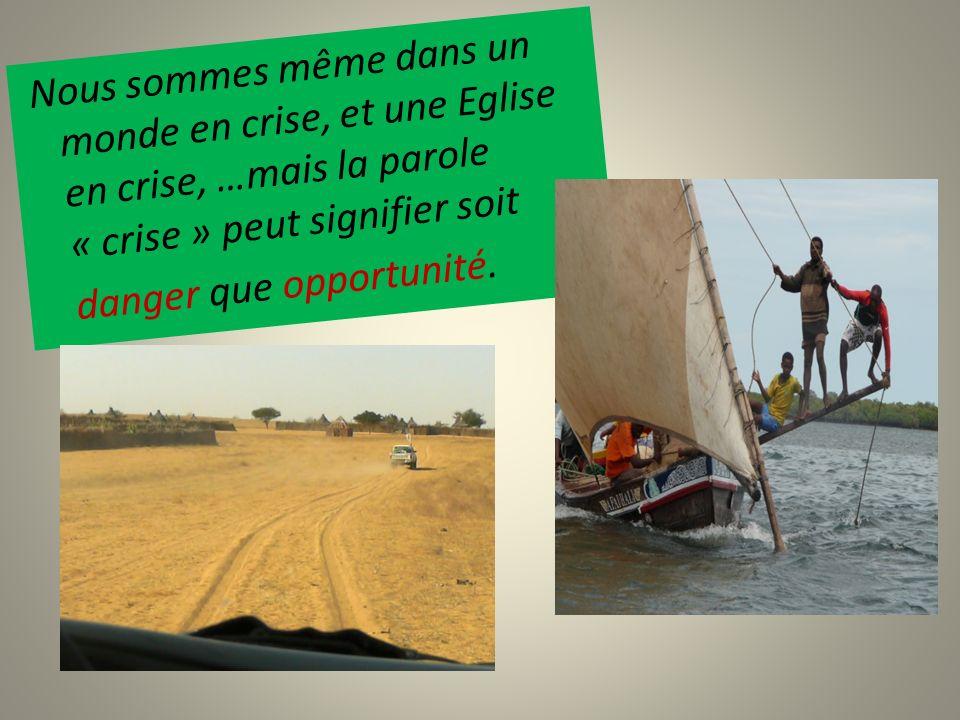 Nous sommes même dans un monde en crise, et une Eglise en crise, …mais la parole « crise » peut signifier soit danger que opportunité.