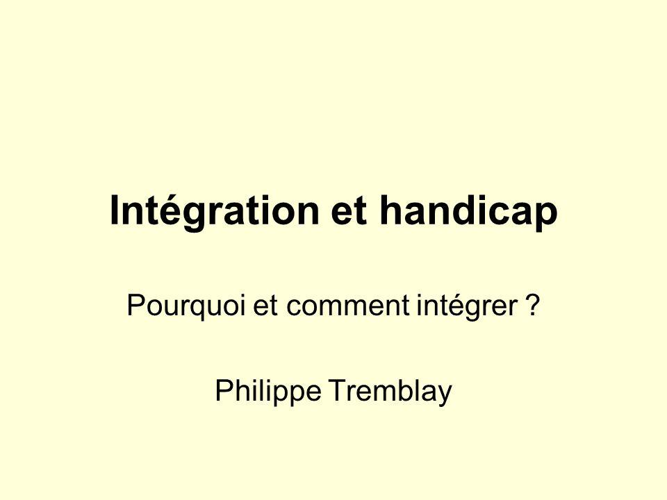 Intégration et handicap Pourquoi et comment intégrer ? Philippe Tremblay