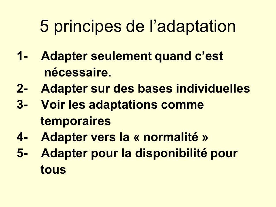 5 principes de ladaptation 1- Adapter seulement quand cest nécessaire. 2- Adapter sur des bases individuelles 3- Voir les adaptations comme temporaire