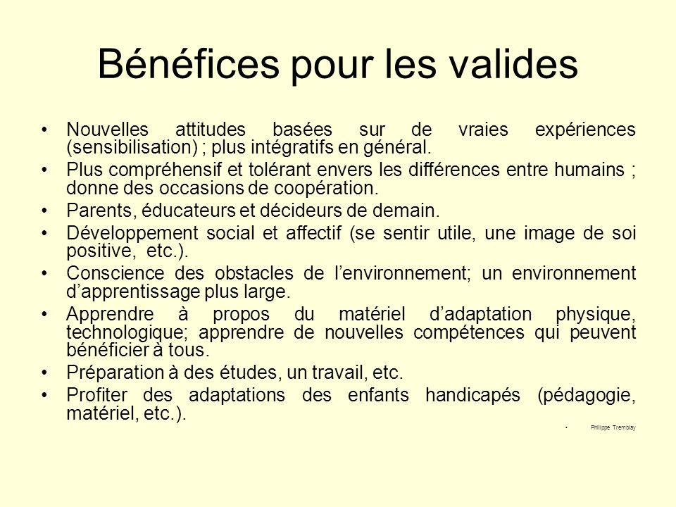 Bénéfices pour les valides Nouvelles attitudes basées sur de vraies expériences (sensibilisation) ; plus intégratifs en général. Plus compréhensif et