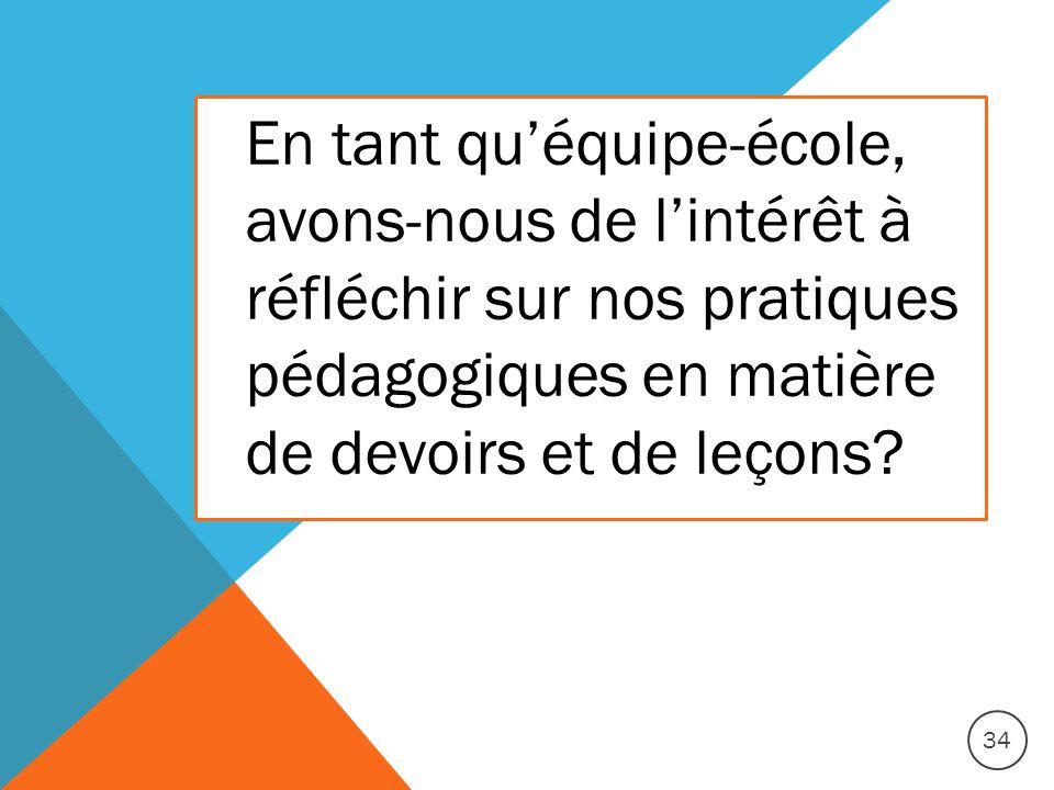 En tant quéquipe-école, avons-nous de lintérêt à réfléchir sur nos pratiques pédagogiques en matière de devoirs et de leçons? 34