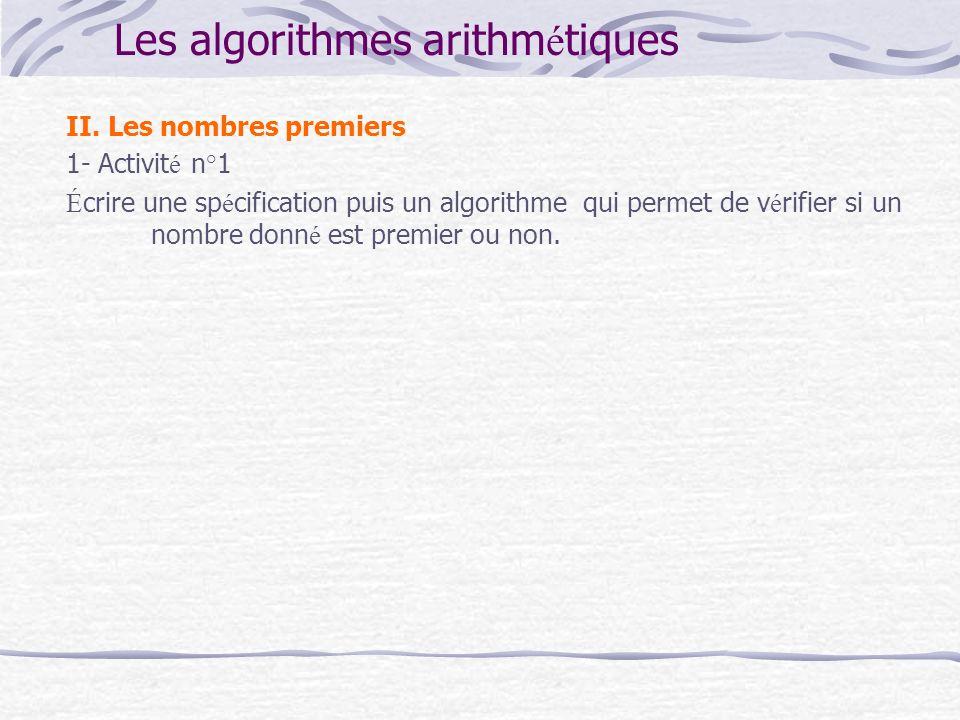 Les algorithmes arithm é tiques II. Les nombres premiers 1- Activit é n°1 É crire une sp é cification puis un algorithme qui permet de v é rifier si u