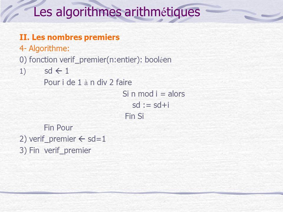 Les algorithmes arithm é tiques II. Les nombres premiers 4- Algorithme: 0) fonction verif_premier(n:entier): bool é en 1) sd 1 Pour i de 1 à n div 2 f