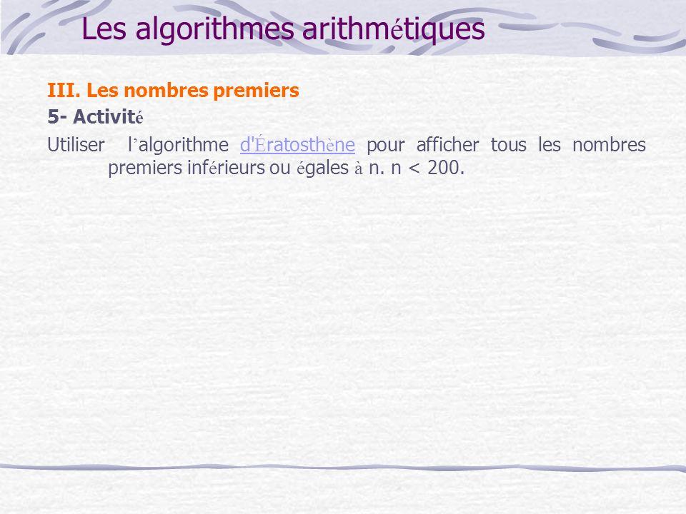 Les algorithmes arithm é tiques III. Les nombres premiers 5- Activit é Utiliser l algorithme d' É ratosth è ne pour afficher tous les nombres premiers