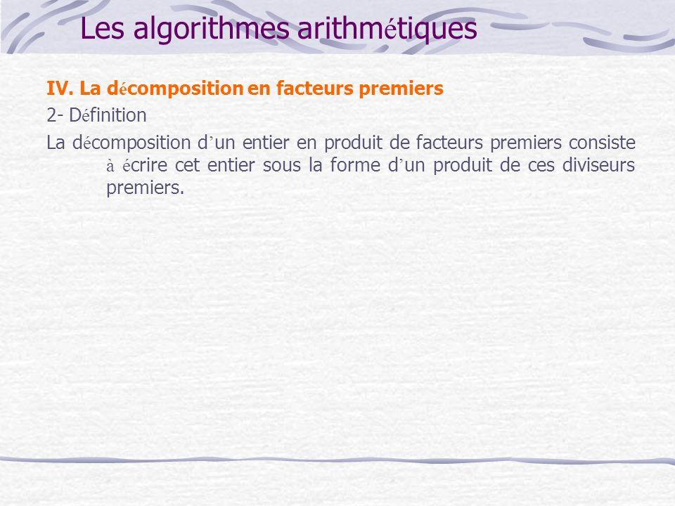 Les algorithmes arithm é tiques IV. La d é composition en facteurs premiers 2- D é finition La d é composition d un entier en produit de facteurs prem