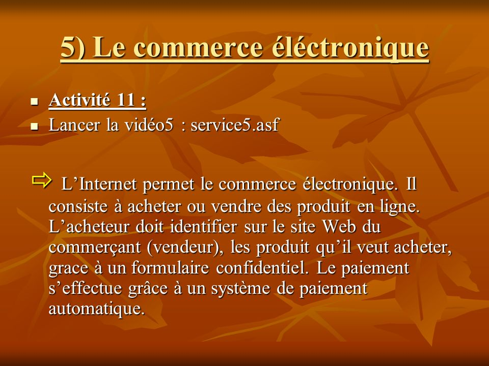 5) Le commerce éléctronique Activité 11 : Activité 11 : Lancer la vidéo5 : service5.asf Lancer la vidéo5 : service5.asf LInternet permet le commerce é
