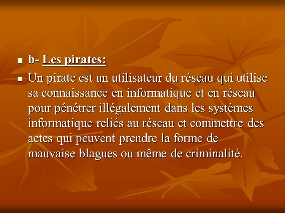 b- Les pirates: b- Les pirates: Un pirate est un utilisateur du réseau qui utilise sa connaissance en informatique et en réseau pour pénétrer illégale