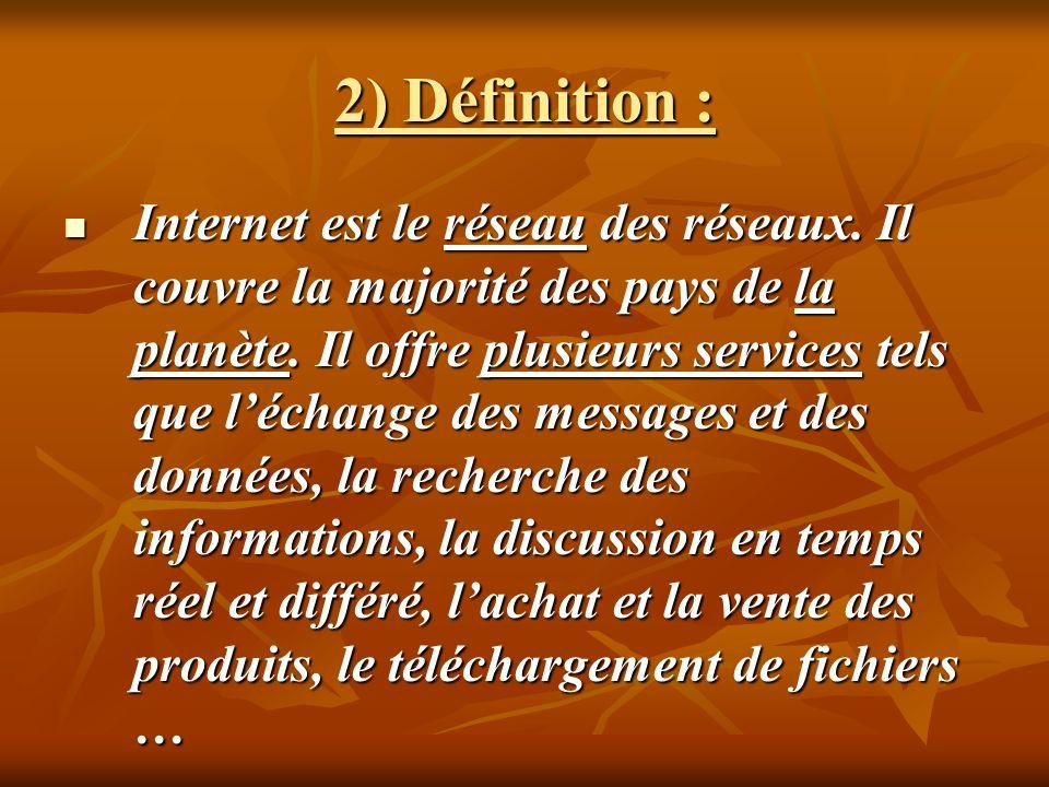 2) Définition : Internet est le réseau des réseaux. Il couvre la majorité des pays de la planète. Il offre plusieurs services tels que léchange des me