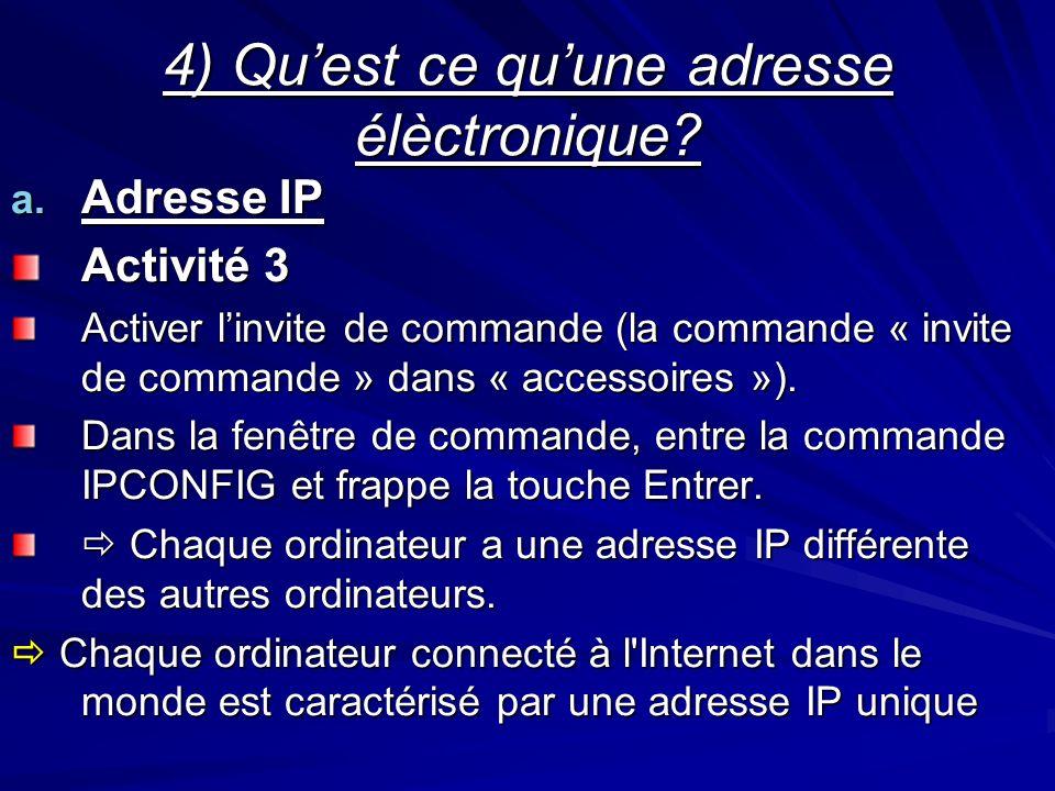 4) Quest ce quune adresse élèctronique? a. Adresse IP Activité 3 Activer linvite de commande (la commande « invite de commande » dans « accessoires »)