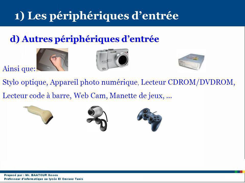1) Les périphériques dentrée d) Autres périphériques dentrée Ainsi que: Stylo optique, Appareil photo numérique, Lecteur CDROM/DVDROM, Lecteur code à
