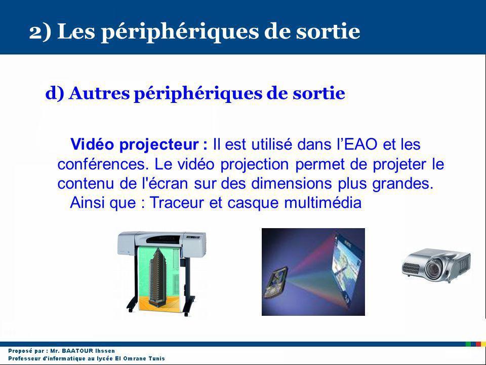 2) Les périphériques de sortie d) Autres périphériques de sortie Vidéo projecteur : Il est utilisé dans lEAO et les conférences. Le vidéo projection p