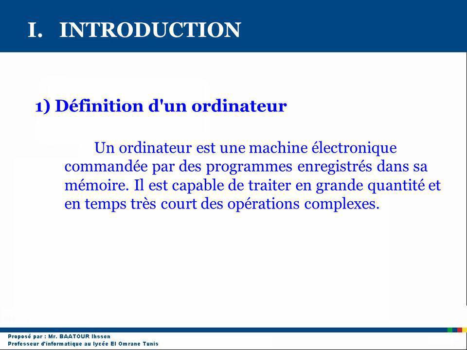I. INTRODUCTION 1) Définition d'un ordinateur Un ordinateur est une machine électronique commandée par des programmes enregistrés dans sa mémoire. Il