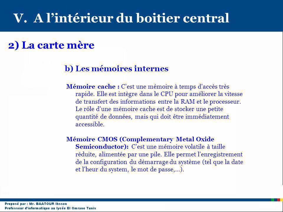 V. A lintérieur du boitier central 2) La carte mère b) Les mémoires internes Mémoire cache : C'est une mémoire à temps d'accès très rapide. Elle est i