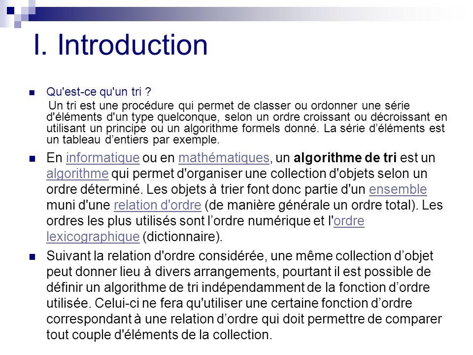 I. Introduction Qu'est-ce qu'un tri ? Un tri est une procédure qui permet de classer ou ordonner une série d'éléments d'un type quelconque, selon un o