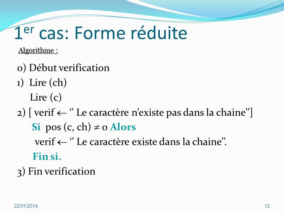 1 er cas: Forme réduite 0) Début verification 1) Lire (ch) Lire (c) 2) [ verif Le caractère nexiste pas dans la chaine] Si pos (c, ch) 0 Alors verif L