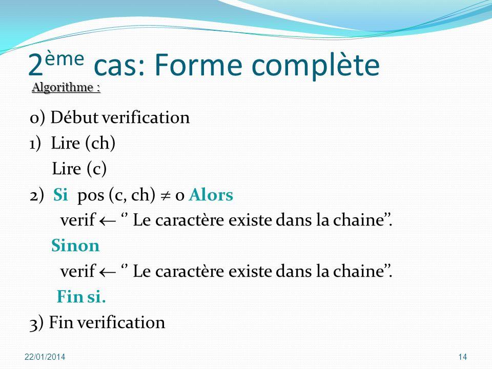 2 ème cas: Forme complète 0) Début verification 1) Lire (ch) Lire (c) 2) Si pos (c, ch) 0 Alors verif Le caractère existe dans la chaine. Sinon verif