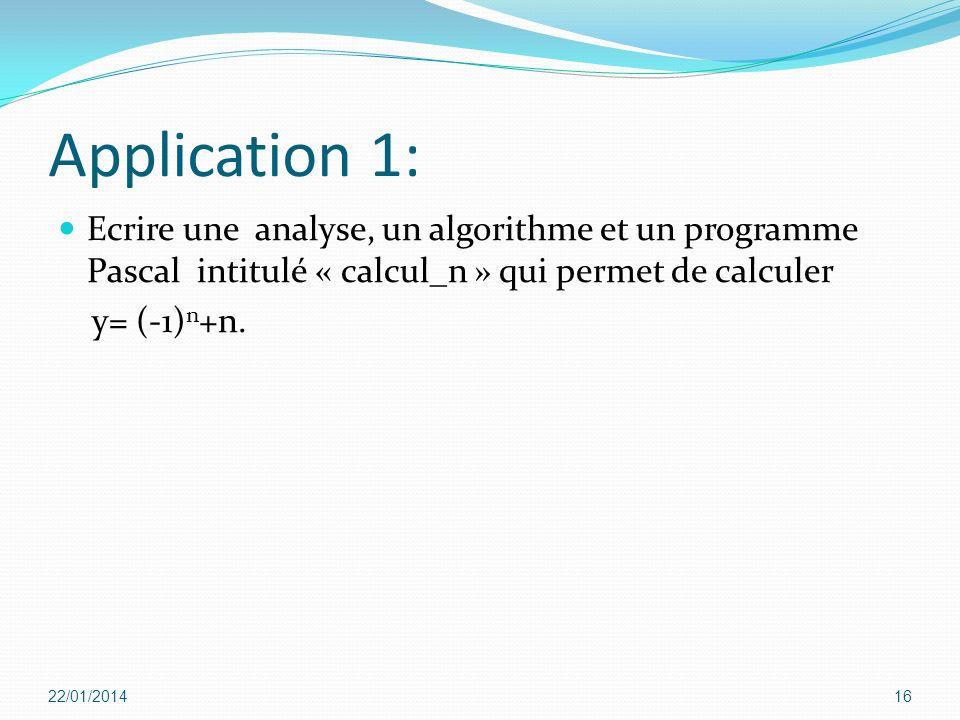 Application 1: Ecrire une analyse, un algorithme et un programme Pascal intitulé « calcul_n » qui permet de calculer y= (-1) n +n. 22/01/201416