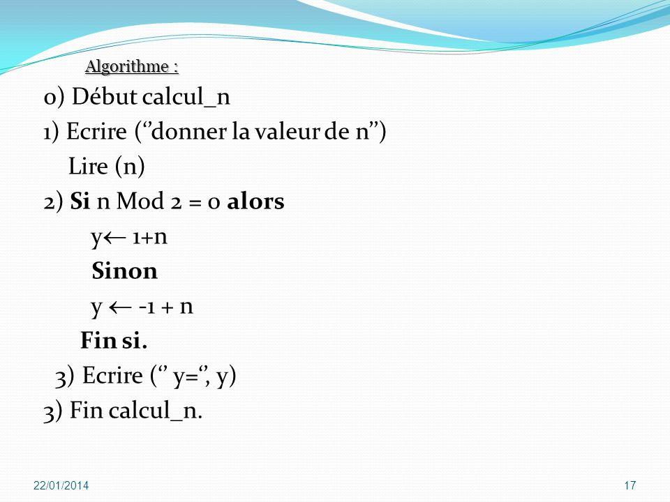 0) Début calcul_n 1) Ecrire (donner la valeur de n) Lire (n) 2) Si n Mod 2 = 0 alors y 1+n Sinon y -1 + n Fin si. 3) Ecrire ( y=, y) 3) Fin calcul_n.