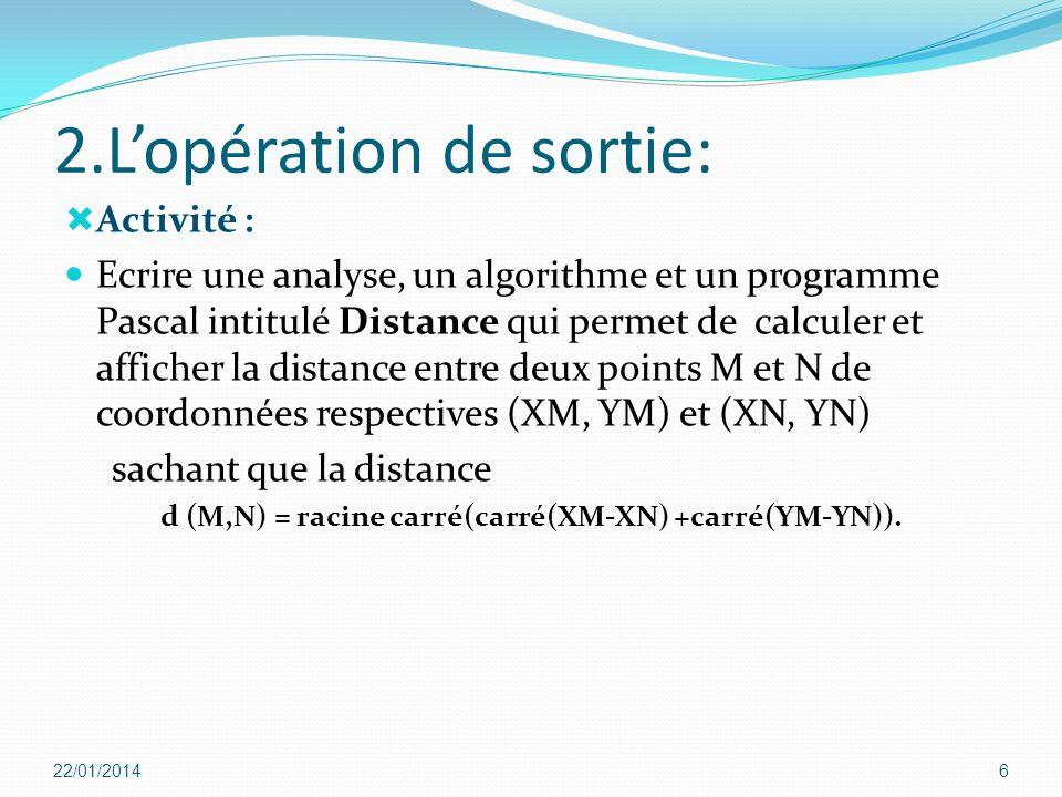 2.Lopération de sortie: Activité : Ecrire une analyse, un algorithme et un programme Pascal intitulé Distance qui permet de calculer et afficher la di