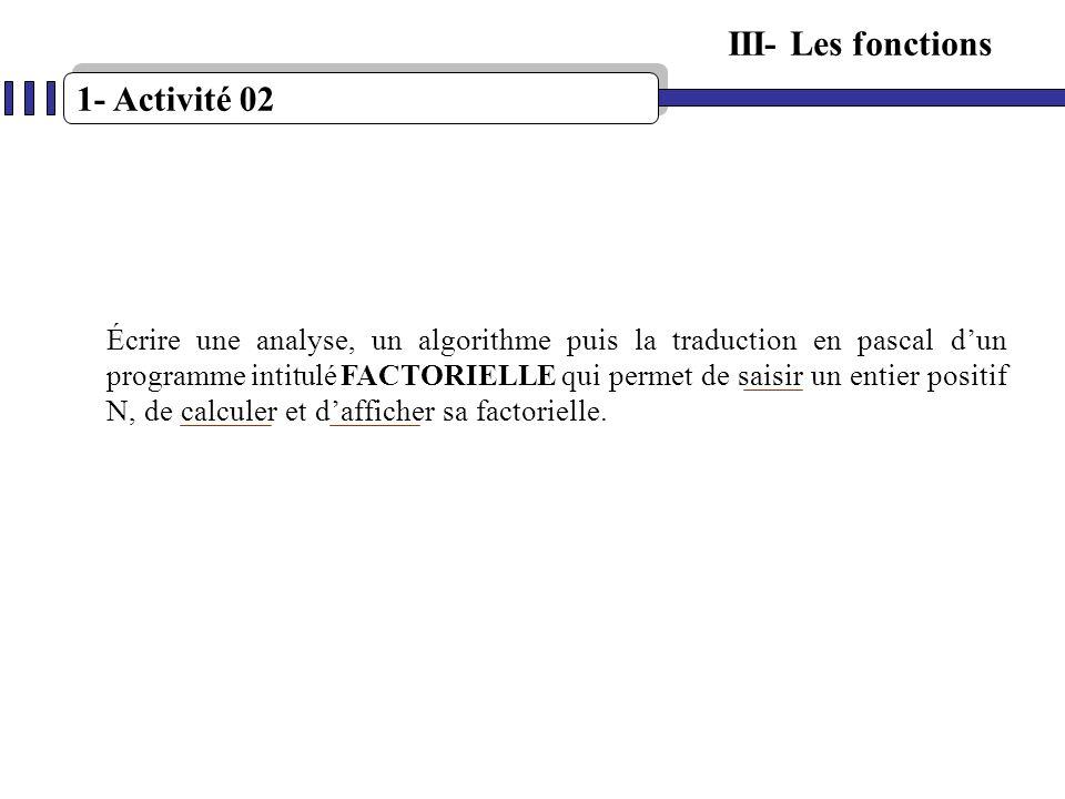 1- Activité 02 III- Les fonctions Écrire une analyse, un algorithme puis la traduction en pascal dun programme intitulé FACTORIELLE qui permet de sais