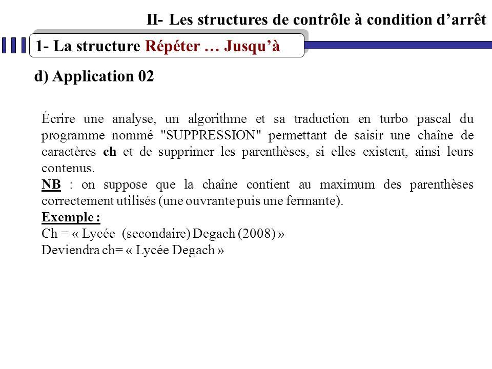 1- La structure Répéter … Jusquà II- Les structures de contrôle à condition darrêt d) Application 02 Écrire une analyse, un algorithme et sa traductio