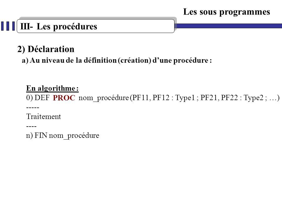 Les sous programmes En algorithme : 0) DEF nom_procédure (PF11, PF12 : Type1 ; PF21, PF22 : Type2 ; …) ----- Traitement ---- n) FIN nom_procédure 2) D