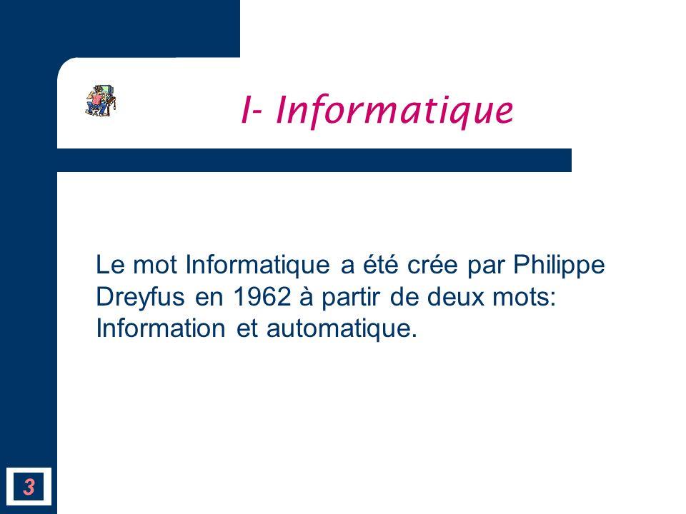 Le mot Informatique a été crée par Philippe Dreyfus en 1962 à partir de deux mots: Information et automatique. I- Informatique 3