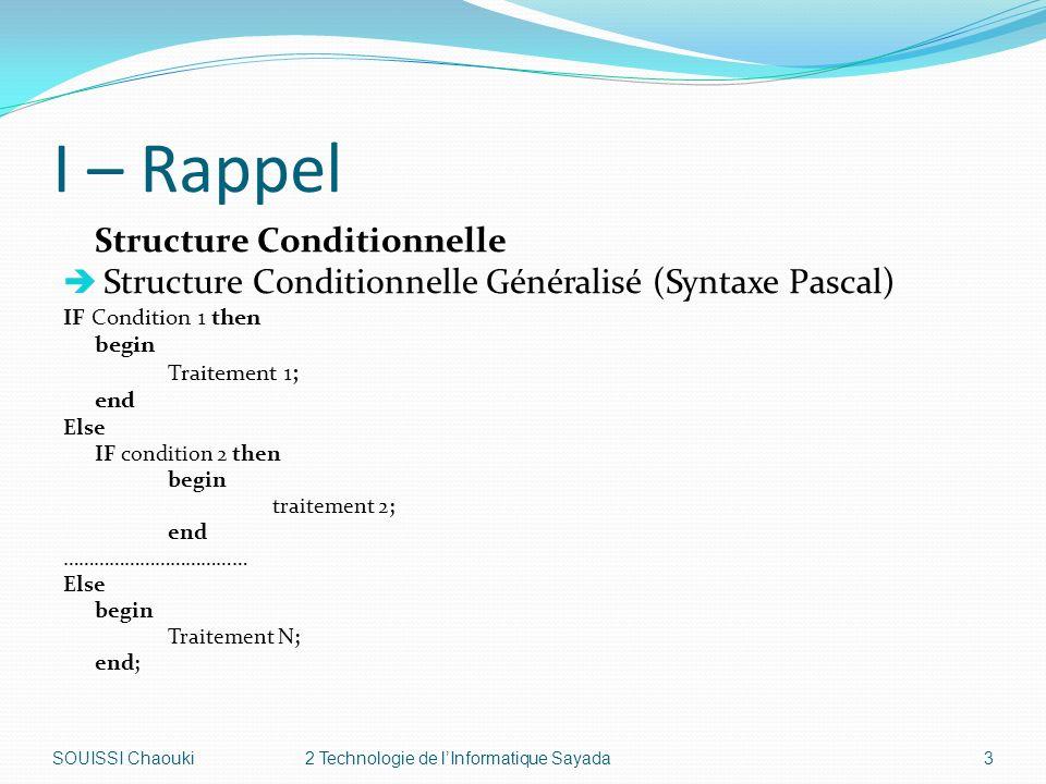 I – Rappel Structure Conditionnelle Structure Conditionnelle Généralisé (Syntaxe Pascal) IF Condition 1 then begin Traitement 1; end Else IF condition 2 then begin traitement 2; end ……………………………… Else begin Traitement N; end; SOUISSI Chaouki2 Technologie de lInformatique Sayada3