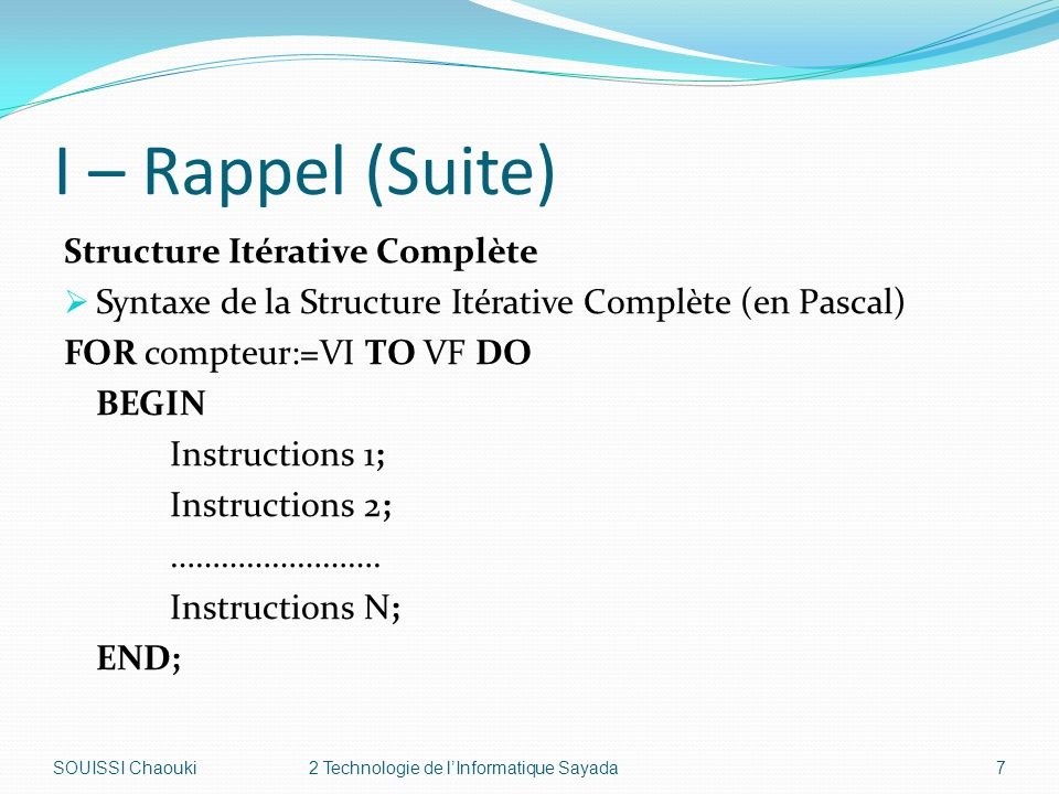 I – Rappel (Suite) Structure Itérative Complète Syntaxe de la Structure Itérative Complète (en Pascal) FOR compteur:=VI TO VF DO BEGIN Instructions 1; Instructions 2; …………………….