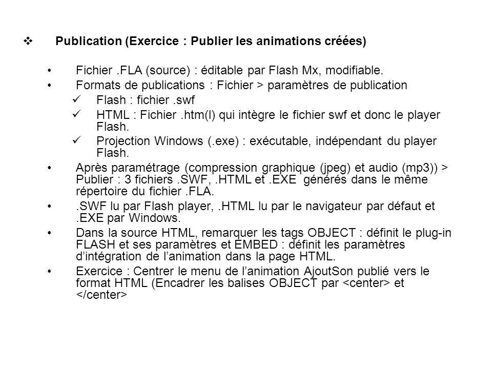 Publication (Exercice : Publier les animations créées) Fichier.FLA (source) : éditable par Flash Mx, modifiable. Formats de publications : Fichier > p