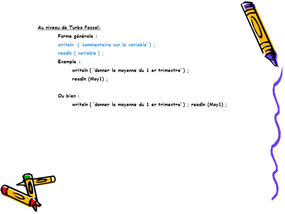 Au niveau de Turbo Pascal: Forme générale : writeln ( commentaire sur la variable ) ; readln ( variable ) ; Exemple : writeln ( donner la moyenne du 1