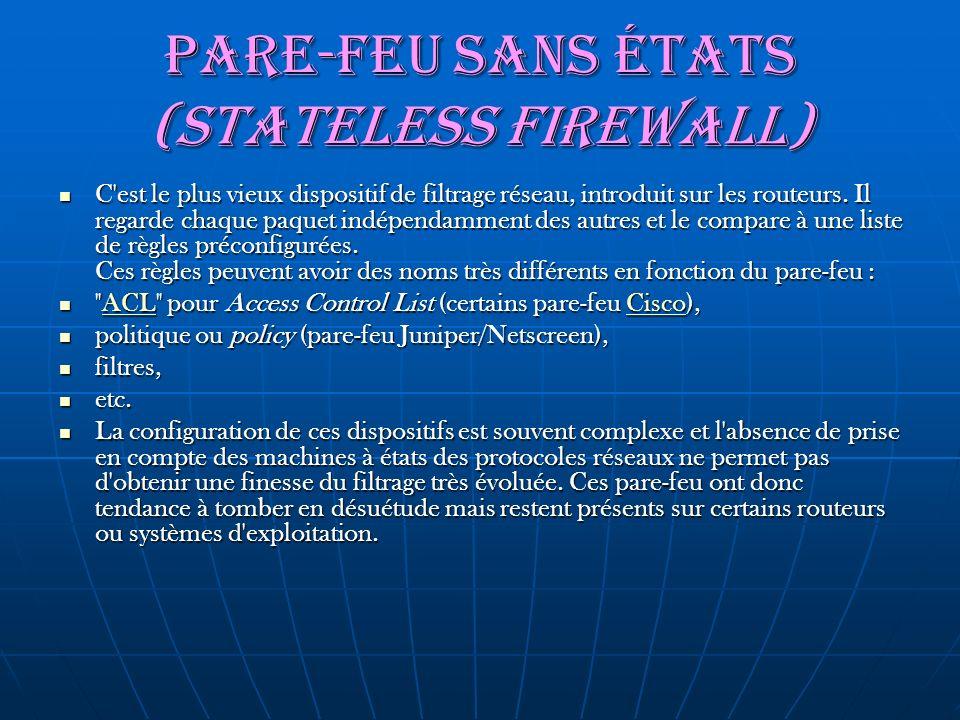 Pare-feu sans états (stateless firewall) C'est le plus vieux dispositif de filtrage réseau, introduit sur les routeurs. Il regarde chaque paquet indép