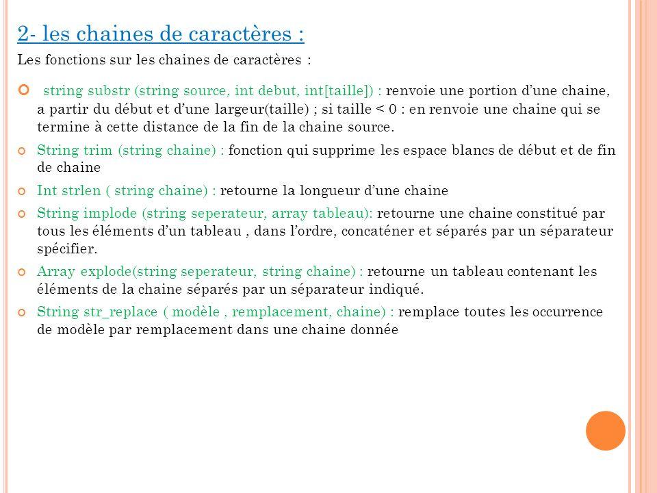 2- les chaines de caractères : Les fonctions sur les chaines de caractères : string substr (string source, int debut, int[taille]) : renvoie une porti