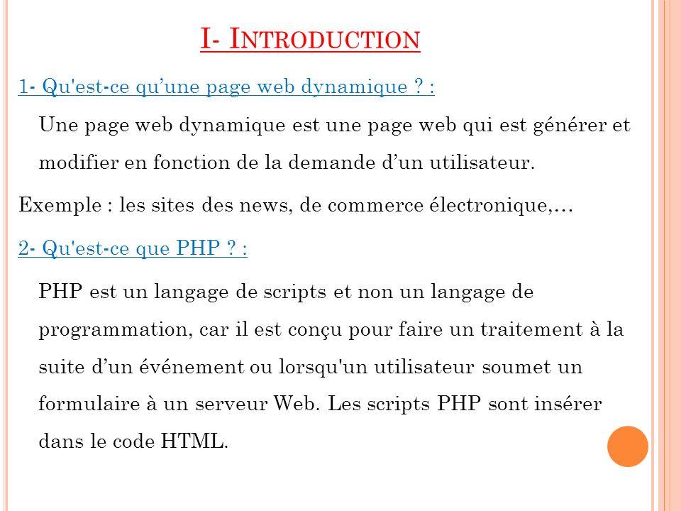 I- I NTRODUCTION 1- Qu'est-ce quune page web dynamique ? : Une page web dynamique est une page web qui est générer et modifier en fonction de la deman