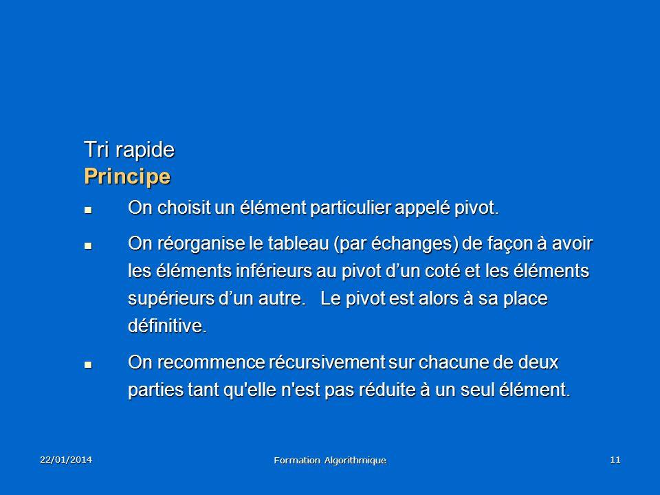 22/01/2014 Formation Algorithmique 11 Tri rapide Principe On choisit un élément particulier appelé pivot. On choisit un élément particulier appelé piv