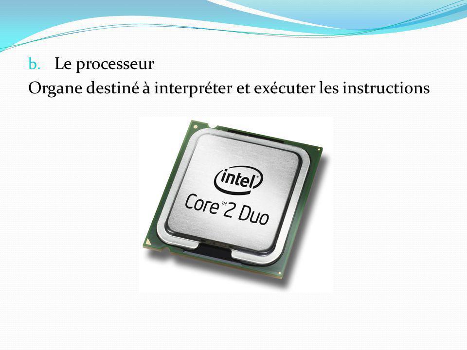 b. Le processeur Organe destiné à interpréter et exécuter les instructions