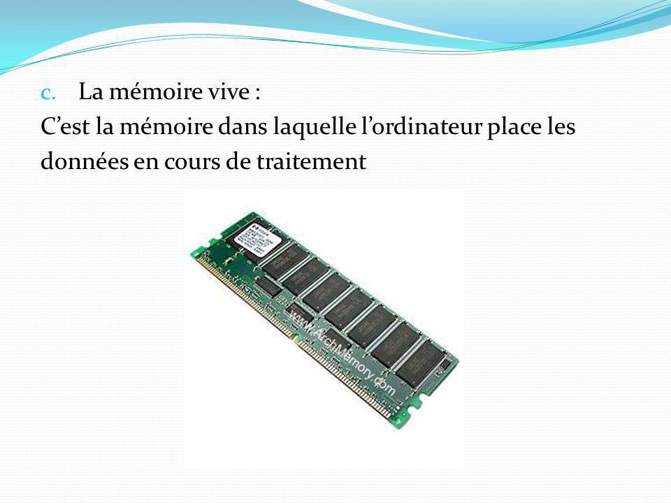 c. La mémoire vive : Cest la mémoire dans laquelle lordinateur place les données en cours de traitement