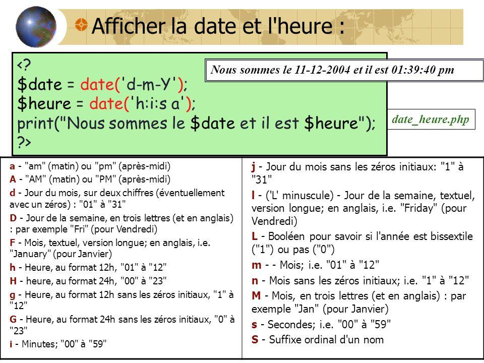 Afficher la date et l'heure : <? $date = date('d-m-Y'); $heure = date('h:i:s a'); print(