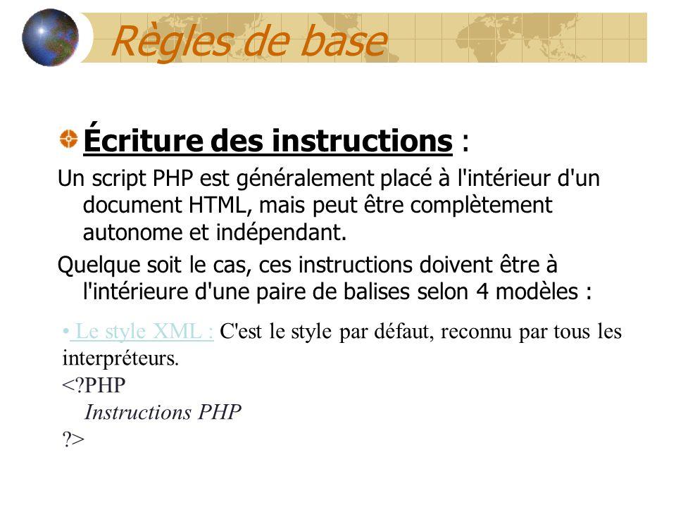 Règles de base Écriture des instructions : Un script PHP est généralement placé à l'intérieur d'un document HTML, mais peut être complètement autonome