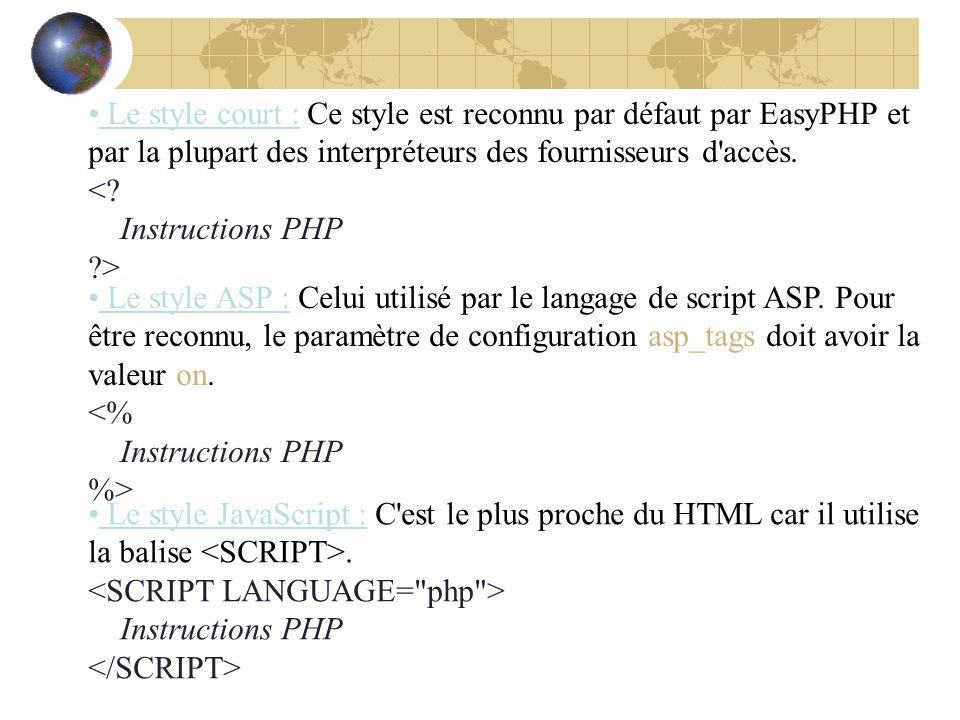 Le style court : Ce style est reconnu par défaut par EasyPHP et par la plupart des interpréteurs des fournisseurs d'accès. <? Instructions PHP ?> Le s
