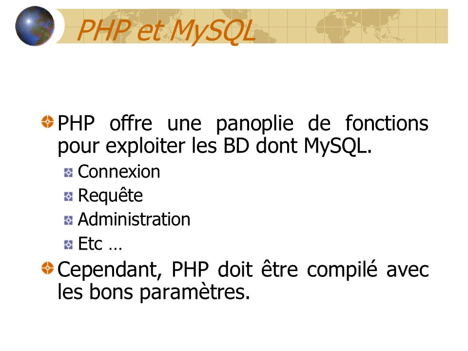 PHP et MySQL PHP offre une panoplie de fonctions pour exploiter les BD dont MySQL. Connexion Requête Administration Etc … Cependant, PHP doit être com