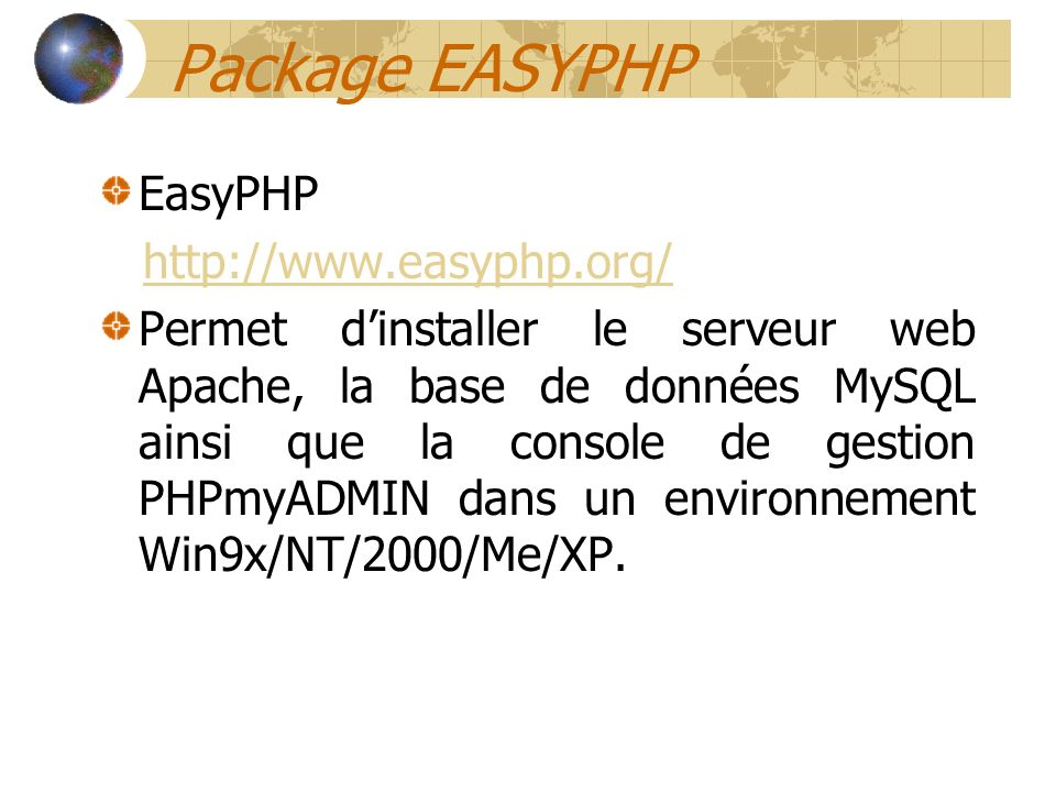 Package EASYPHP EasyPHP http://www.easyphp.org/ Permet dinstaller le serveur web Apache, la base de données MySQL ainsi que la console de gestion PHPm