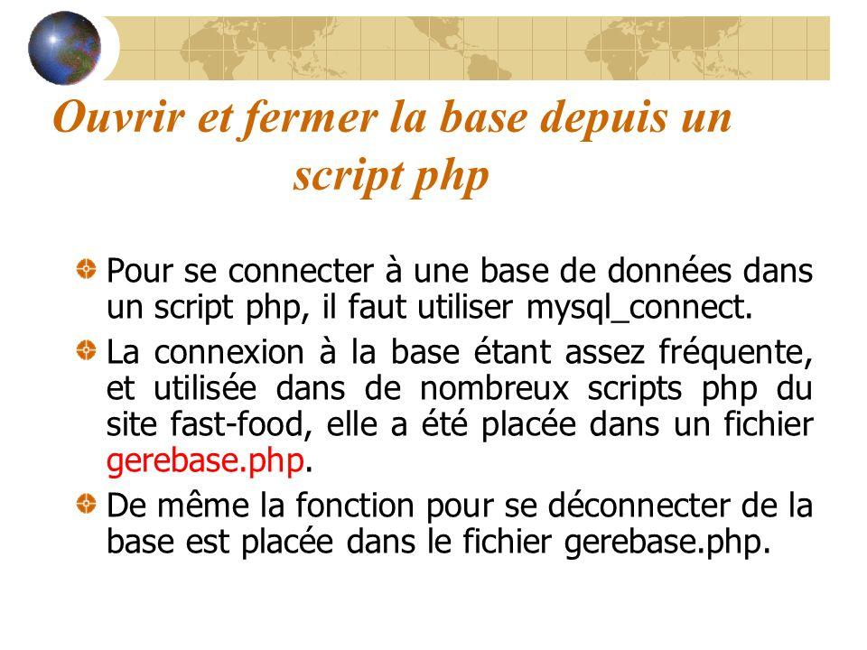 Ouvrir et fermer la base depuis un script php Pour se connecter à une base de données dans un script php, il faut utiliser mysql_connect. La connexion