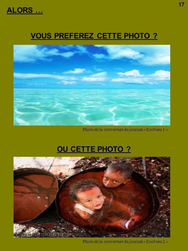 ALORS … VOUS PREFEREZ CETTE PHOTO ? OU CETTE PHOTO ? Photo de la couverture du journal « Ecol'eau 1 » Photo de la couverture du journal « Ecol'eau 2 »