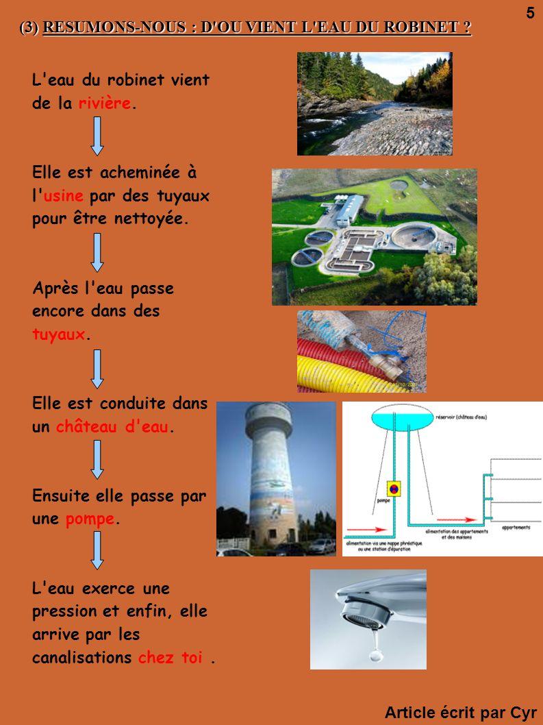 (3) RESUMONS-NOUS : D'OU VIENT L'EAU DU ROBINET ? L'eau du robinet vient de la rivière. Elle est acheminée à l'usine par des tuyaux pour être nettoyée