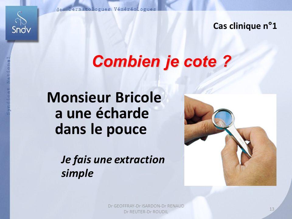 Combien je cote ? Monsieur Bricole a une écharde dans le pouce Je fais une extraction simple Cas clinique n°1 13 Dr GEOFFRAY-Dr ISARDON-Dr RENAUD Dr R