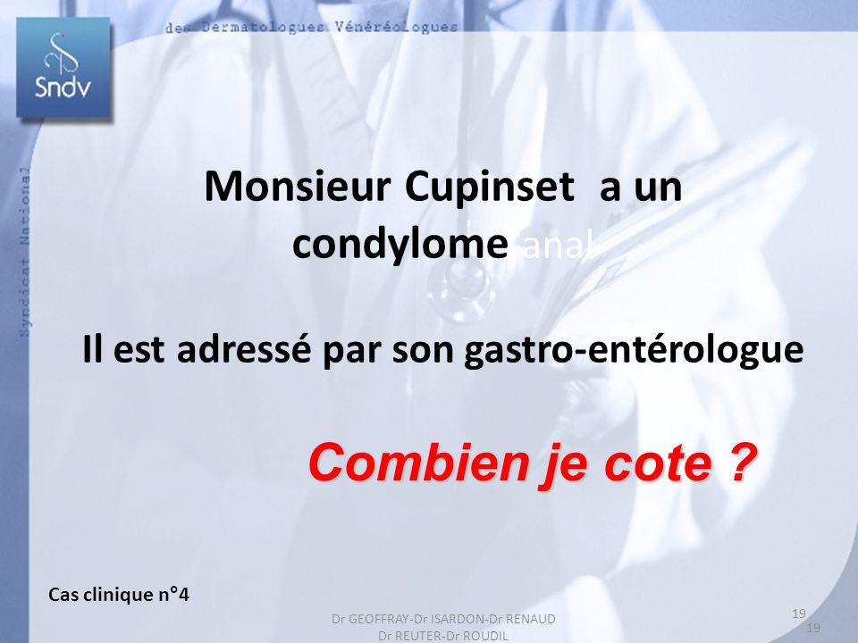 19 Monsieur Cupinset a un condylome anal Il est adressé par son gastro-entérologue Combien je cote ? Cas clinique n°4 19 Dr GEOFFRAY-Dr ISARDON-Dr REN